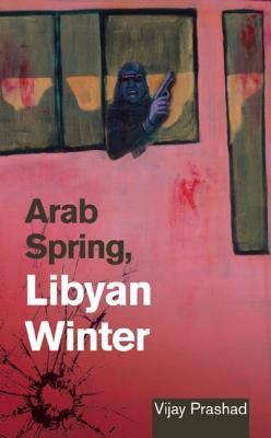 Arab Spring, Libyan Winter By Prashad, Vijay
